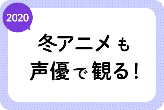 2020冬アニメ(来年1月放送)声優別まとめ一覧