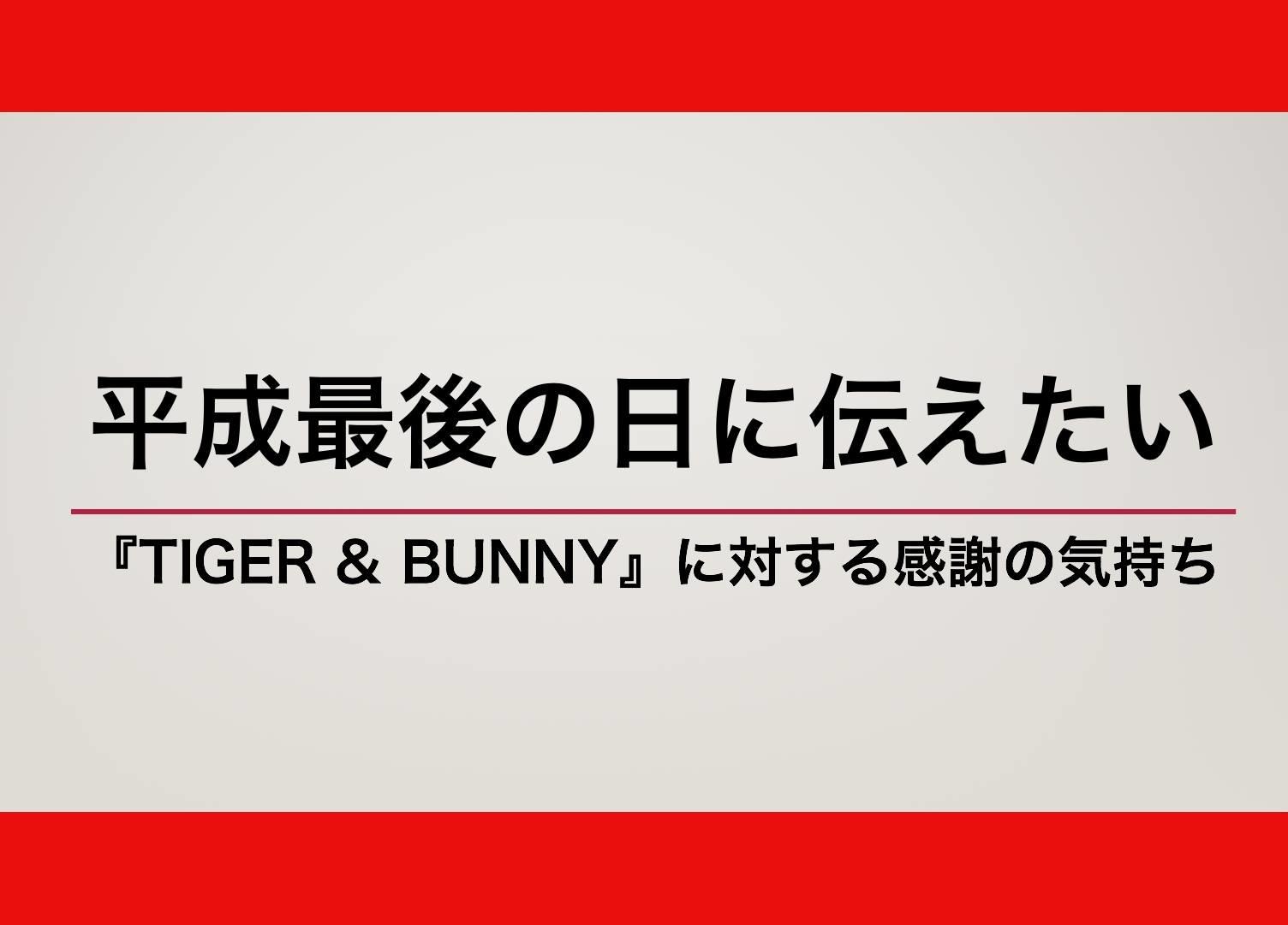 平成最後の日に伝えたい『TIGER & BUNNY』に対する感謝の気持ち