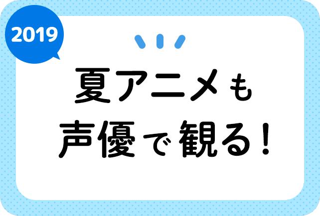 2019夏アニメ(7月)声優別まとめ一覧