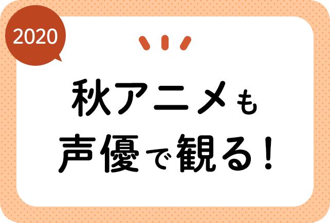 2020秋アニメ(来期10月放送)声優別まとめ一覧