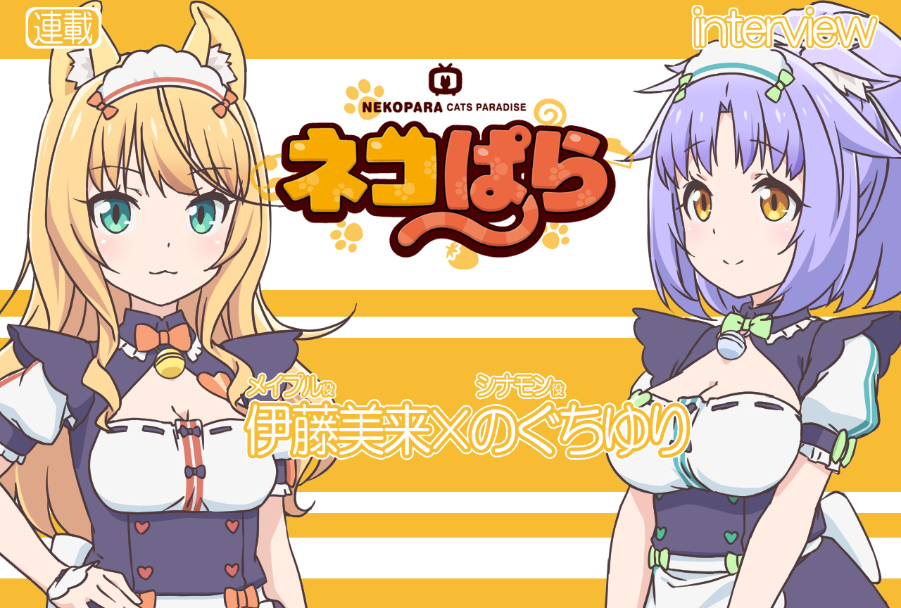TVアニメ『ネコぱら』伊藤美来×のぐちゆり対談VOL.2【連載】
