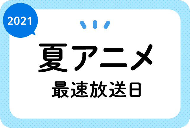 2021夏アニメ最速放送日一覧