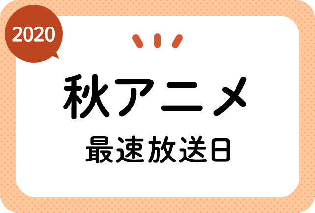 2020秋アニメ 最速放送&放送日順一覧(日付順)