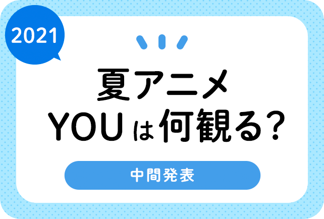 2021夏アニメ(来期7月)おすすめランキングまとめ! 中間発表!(6月18日更新)