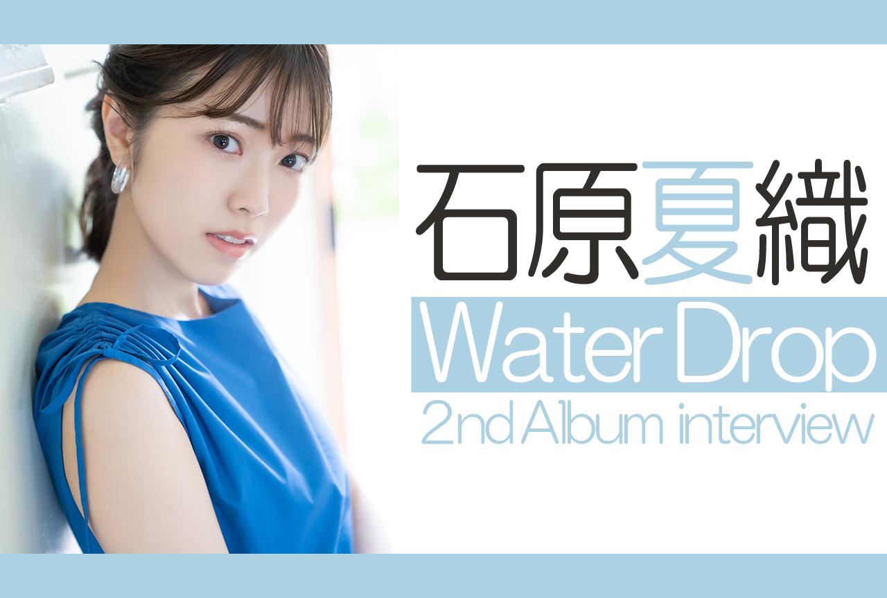 石原夏織 2ndアルバム『Water Drop』アルバムを本人が語る|インタビュー