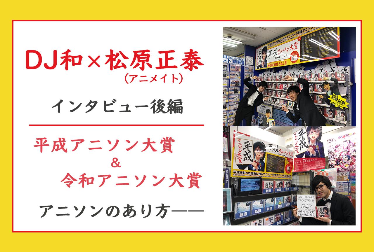 『アニソン大賞』選考員・DJ和×アニメイト松原正泰【インタビュー後編】