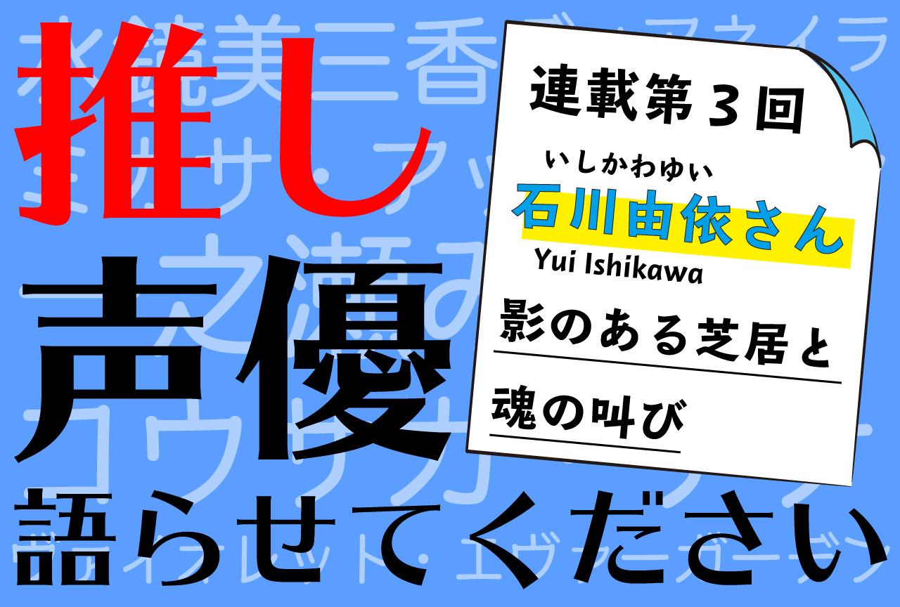 """役者・石川由依さんについて""""推しを知らない""""男が書いてみる【推し声優語らせてください・連載第3回】"""