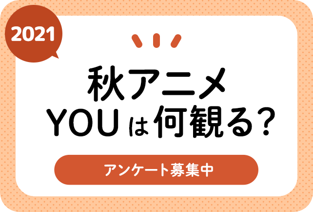 2021秋アニメ(来期10月)、何観るアンケート募集中!