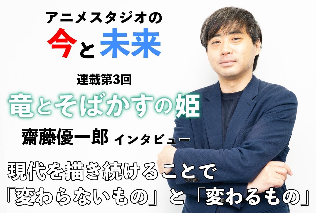 『竜とそばかすの姫』齋藤優一郎インタビュー|【アニメスタジオの今と未来・連載第3回】