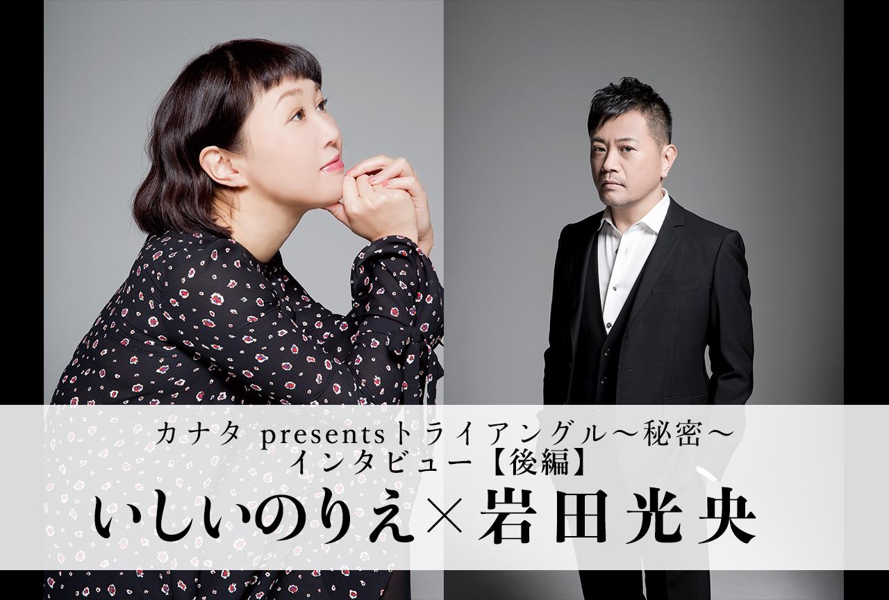 カナタの新シリーズ「トライアングル」いしいのりえ×岩田光央 特別インタビュー【後編】