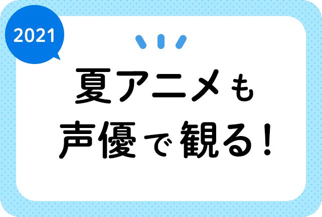 2021夏アニメ(7月放送)声優別まとめ一覧