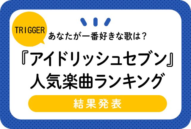 『アイドリッシュセブン(アイナナ)』TRIGGER(トリガー)おすすめ人気楽曲ソング・歌ランキング[アンケート結果]