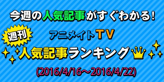 アニメイトTV 週間人気記事ランキング【4月16日~4月22日】