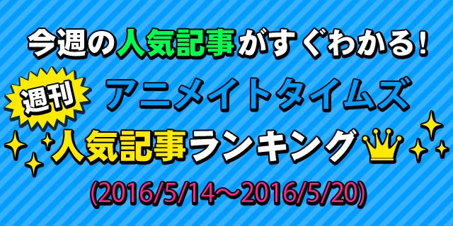 アニメイトタイムズ人気記事ランキング【5月14日~5月20日】