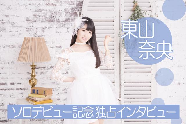 声優・東山奈央さんソロデビュー記念 独占インタビュー