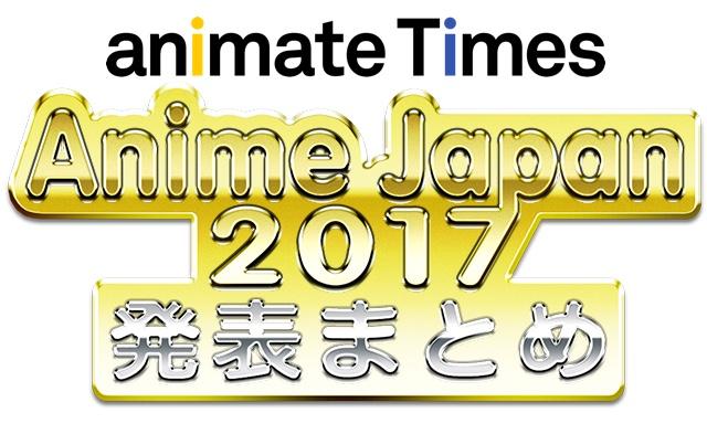 [随時更新] アニメジャパン2017 速報まとめ【AJ2017】