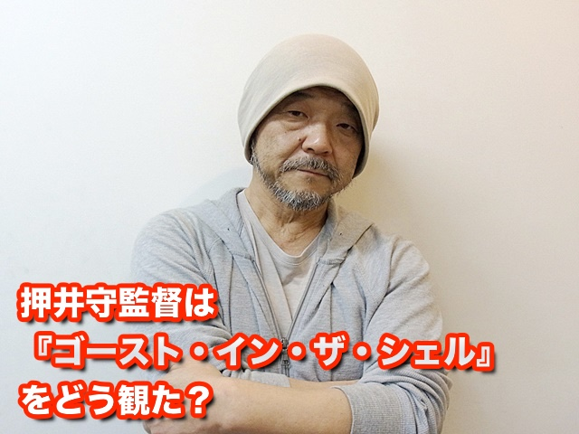 押井守監督は『ゴースト・イン・ザ・シェル』をどう観た?