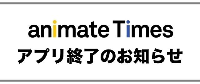 「アニメイトタイムズアプリ」終了のお知らせ