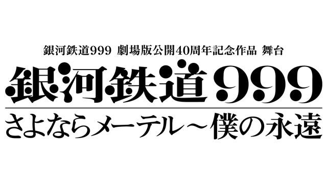 舞台『銀河鉄道999』さよならメーテル~僕の永遠 が2019年4月、5月に上演決定!――銀河鉄道999 劇場版公開40周年記念作品